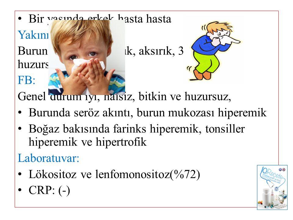 Bir yaşında erkek hasta hasta Yakınma: Burun akıntısı, öksürük, aksırık, 38.2 0 C ateş, huzursuzluk FB: Genel durum iyi, halsiz, bitkin ve huzursuz, B