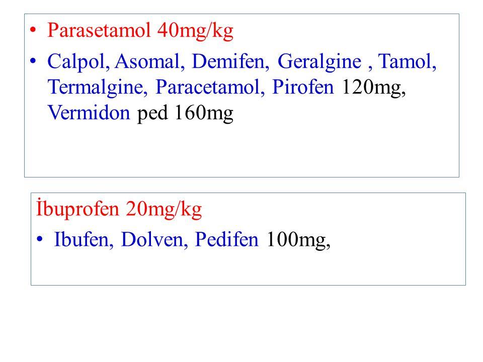 Parasetamol 40mg/kg Calpol, Asomal, Demifen, Geralgine, Tamol, Termalgine, Paracetamol, Pirofen 120mg, Vermidon ped 160mg İbuprofen 20mg/kg Ibufen, Do