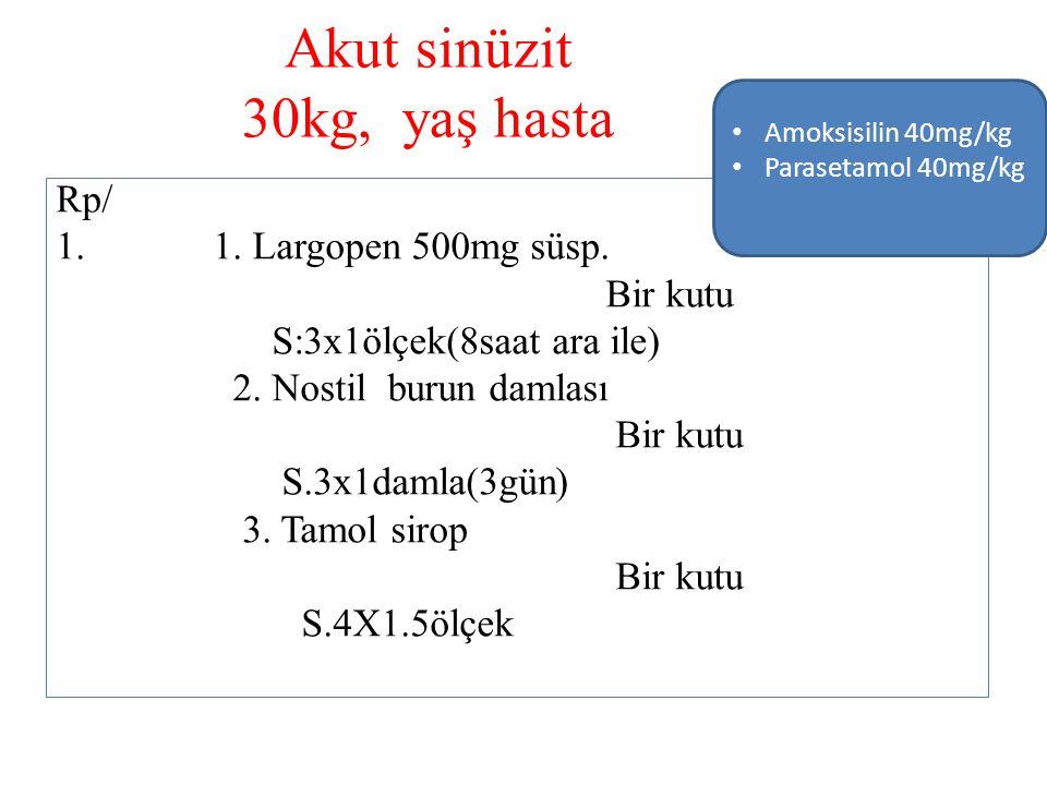 Akut sinüzit 30kg, yaş hasta Rp/ 1. 1. Largopen 500mg süsp. Bir kutu S:3x1ölçek(8saat ara ile) 2. Nostil burun damlası Bir kutu S.3x1damla(3gün) 3. Ta
