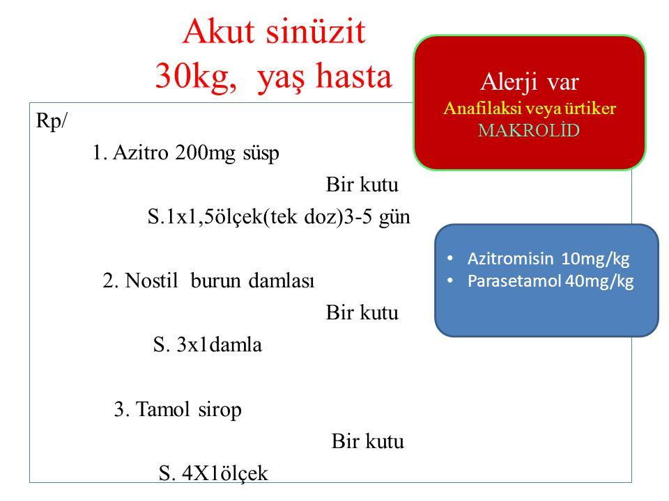 Akut sinüzit 30kg, yaş hasta Rp/ 1. Azitro 200mg süsp Bir kutu S.1x1,5ölçek(tek doz)3-5 gün 2. Nostil burun damlası Bir kutu S. 3x1damla 3. Tamol siro