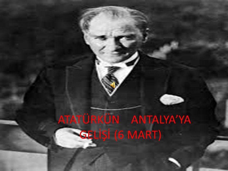 ATATÜRKÜN ANTALYA'YA GELİŞİ (6 MART)