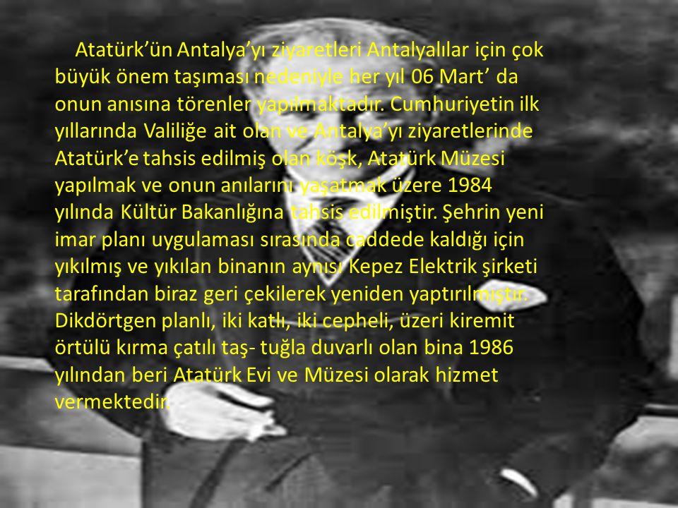 Atatürk'ün Antalya'yı ziyaretleri Antalyalılar için çok büyük önem taşıması nedeniyle her yıl 06 Mart' da onun anısına törenler yapılmaktadır.