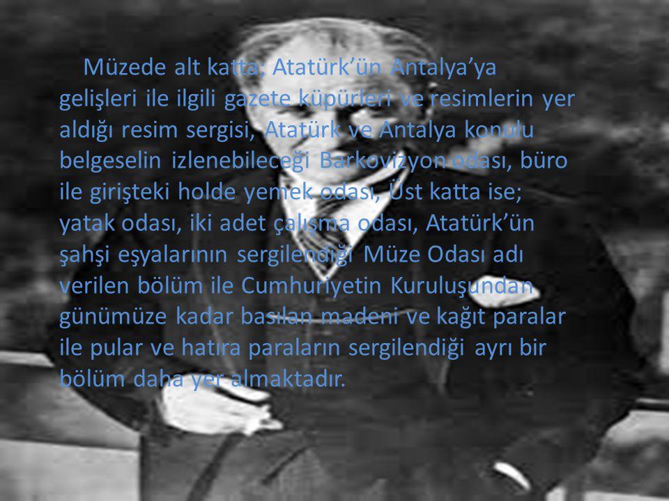 Müzede alt katta; Atatürk'ün Antalya'ya gelişleri ile ilgili gazete küpürleri ve resimlerin yer aldığı resim sergisi, Atatürk ve Antalya konulu belgeselin izlenebileceği Barkovizyon odası, büro ile girişteki holde yemek odası, Üst katta ise; yatak odası, iki adet çalışma odası, Atatürk'ün şahşi eşyalarının sergilendiği Müze Odası adı verilen bölüm ile Cumhuriyetin Kuruluşundan günümüze kadar basılan madeni ve kağıt paralar ile pular ve hatıra paraların sergilendiği ayrı bir bölüm daha yer almaktadır.