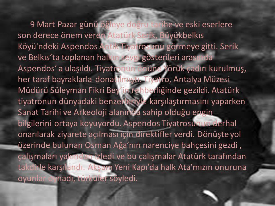 9 Mart Pazar günü öğleye doğru tarihe ve eski eserlere son derece önem veren Atatürk Serik, Büyükbelkıs Köyü ndeki Aspendos Antik Tiyatrosunu görmeye gitti.