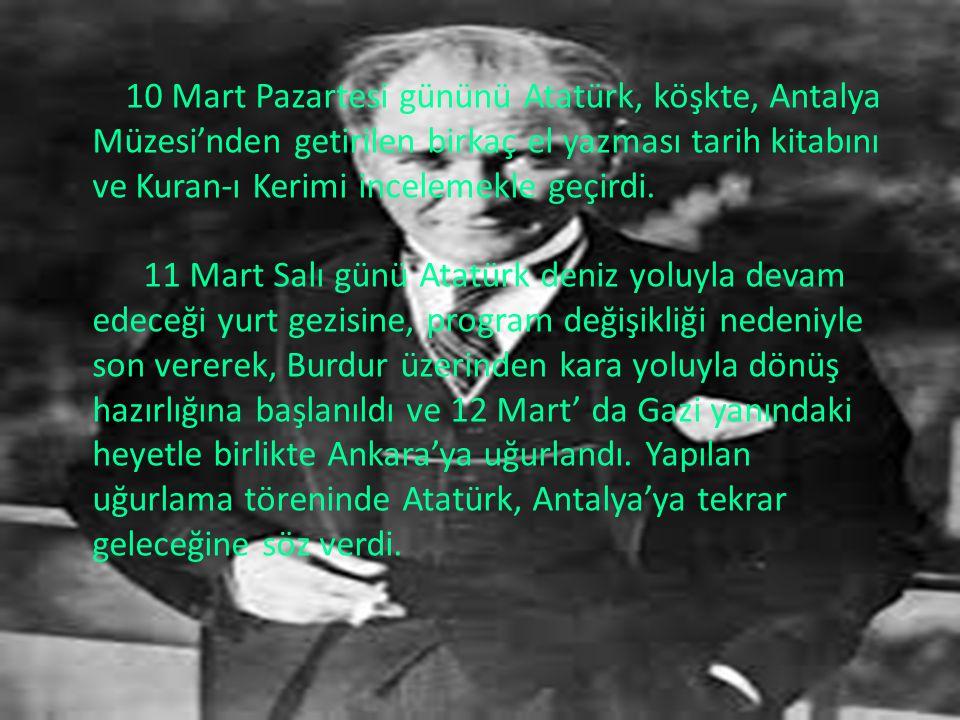 10 Mart Pazartesi gününü Atatürk, köşkte, Antalya Müzesi'nden getirilen birkaç el yazması tarih kitabını ve Kuran-ı Kerimi incelemekle geçirdi.