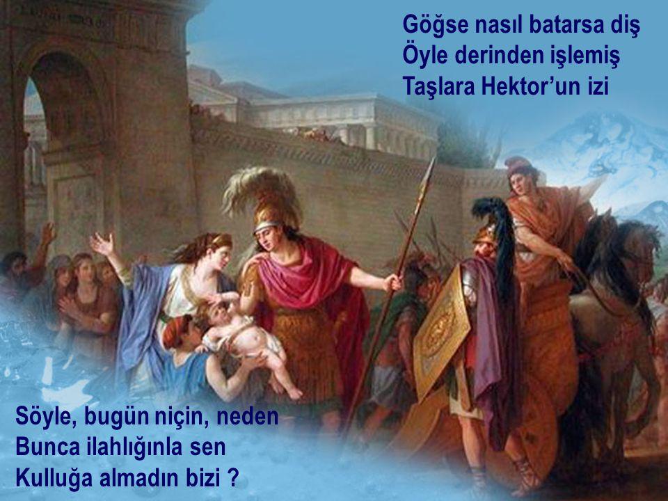 Göğse nasıl batarsa diş Öyle derinden işlemiş Taşlara Hektor'un izi Söyle, bugün niçin, neden Bunca ilahlığınla sen Kulluğa almadın bizi ?
