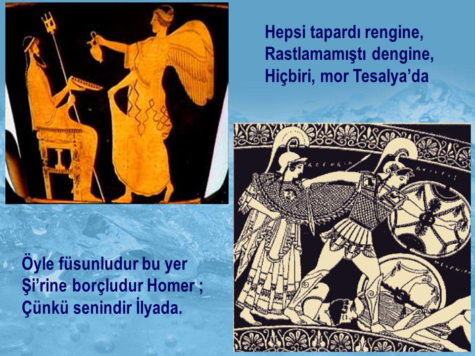 Hepsi tapardı rengine, Rastlamamıştı dengine, Hiçbiri, mor Tesalya'da Öyle füsunludur bu yer Şi'rine borçludur Homer ; Çünkü senindir İlyada.