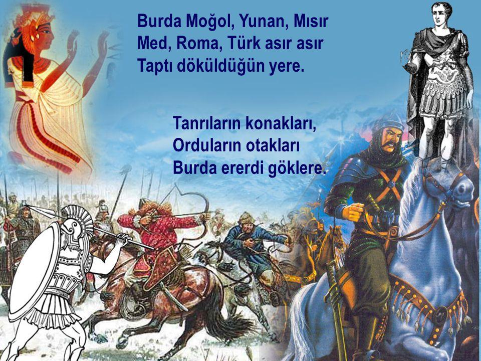 Burda Moğol, Yunan, Mısır Med, Roma, Türk asır asır Taptı döküldüğün yere. Tanrıların konakları, Orduların otakları Burda ererdi göklere.