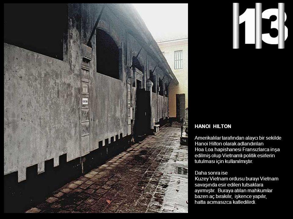 HANOI HILTON Amerikalılar tarafından alaycı bir sekilde Hanoi Hilton olarak adlandırılan Hoa Loa hapishanesi Fransızlarca inşa edilmiş olup Vietnamlı politik esirlerin tutulması için kullanılmıştır.