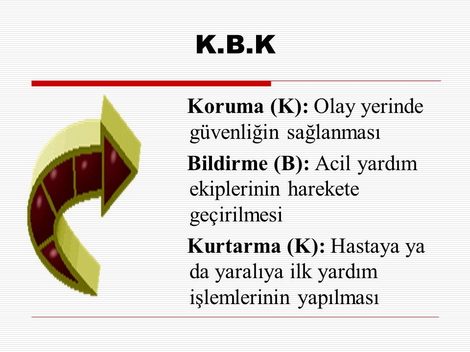 K.B.K Koruma (K): Olay yerinde güvenliğin sağlanması Bildirme (B): Acil yardım ekiplerinin harekete geçirilmesi Kurtarma (K): Hastaya ya da yaralıya i