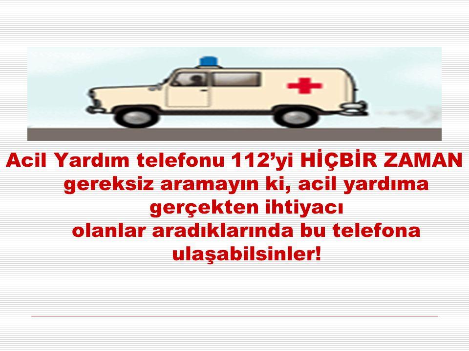 Acil Yardım telefonu 112'yi HİÇBİR ZAMAN gereksiz aramayın ki, acil yardıma gerçekten ihtiyacı olanlar aradıklarında bu telefona ulaşabilsinler!