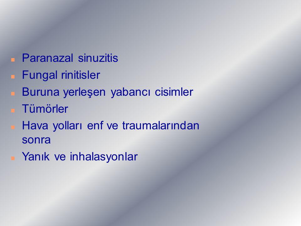 n Paranazal sinuzitis n Fungal rinitisler n Buruna yerleşen yabancı cisimler n Tümörler n Hava yolları enf ve traumalarından sonra n Yanık ve inhalasy