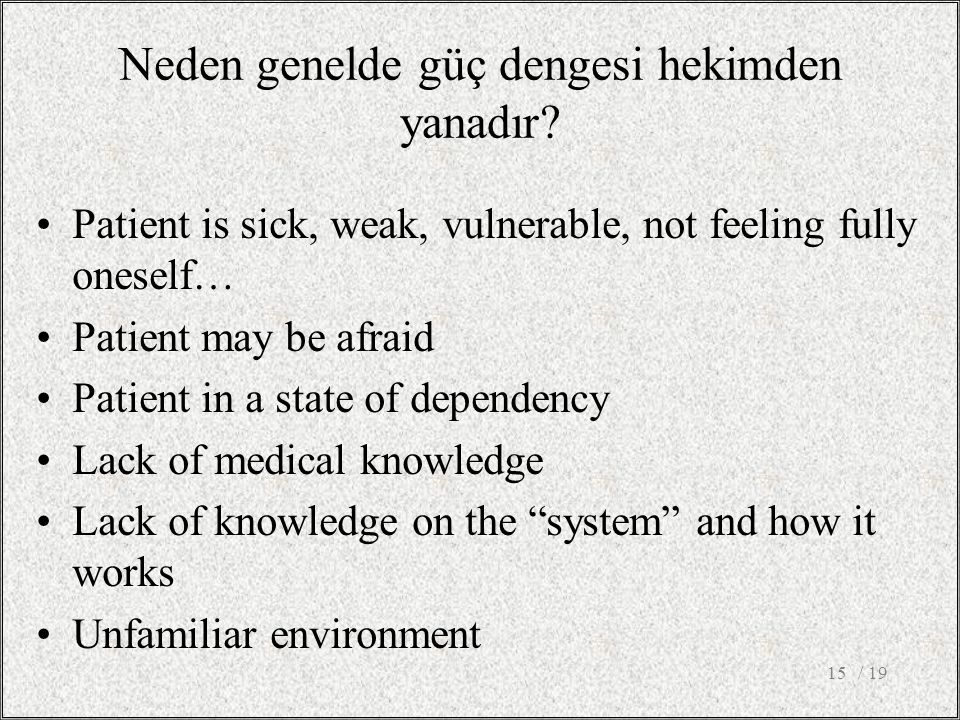 / 1915 Patient is sick, weak, vulnerable, not feeling fully oneself… Patient may be afraid Patient in a state of dependency Lack of medical knowledge Lack of knowledge on the system and how it works Unfamiliar environment Neden genelde güç dengesi hekimden yanadır?