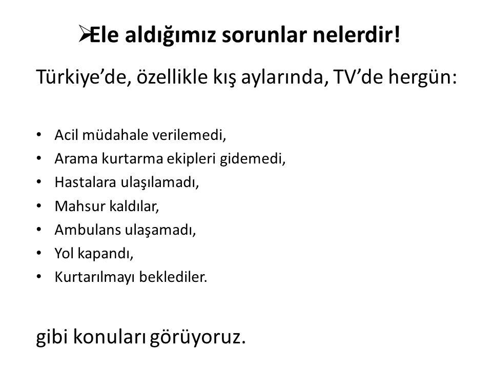 Türkiye'de, özellikle kış aylarında, TV'de hergün: Acil müdahale verilemedi, Arama kurtarma ekipleri gidemedi, Hastalara ulaşılamadı, Mahsur kaldılar, Ambulans ulaşamadı, Yol kapandı, Kurtarılmayı beklediler.