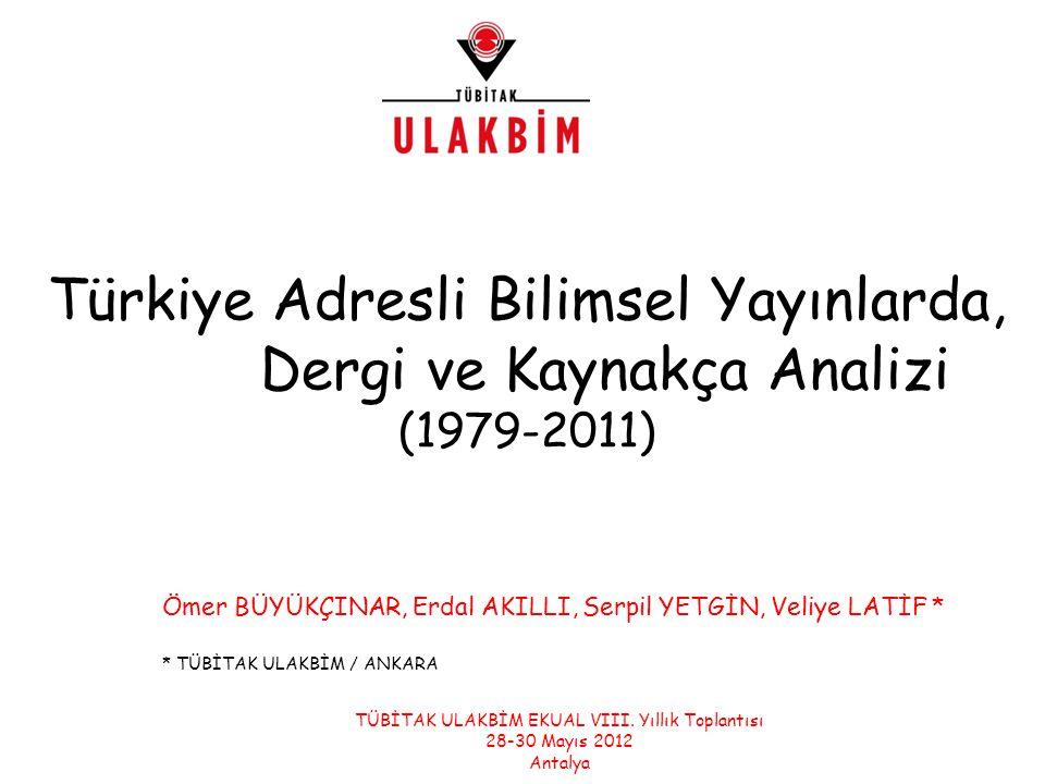 Türkiye Adresli Bilimsel Yayınlarda, Dergi ve Kaynakça Analizi (1979-2011) Ömer BÜYÜKÇINAR, Erdal AKILLI, Serpil YETGİN, Veliye LATİF * * TÜBİTAK ULAKBİM / ANKARA TÜBİTAK ULAKBİM EKUAL VIII.