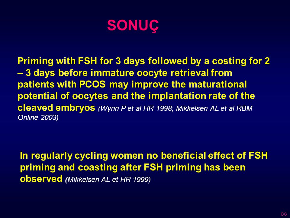 Priming with FSH for 3 days followed by a costing for 2 – 3 days before immature oocyte retrieval from patients with PCOS may improve the maturational