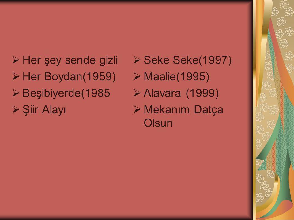  Her şey sende gizli  Her Boydan(1959)  Beşibiyerde(1985  Şiir Alayı  Seke Seke(1997)  Maalie(1995)  Alavara (1999)  Mekanım Datça Olsun
