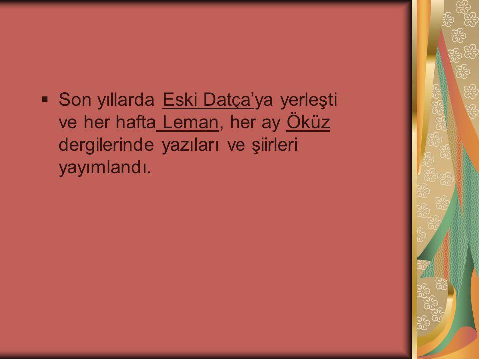  Son yıllarda Eski Datça'ya yerleşti ve her hafta Leman, her ay Öküz dergilerinde yazıları ve şiirleri yayımlandı.