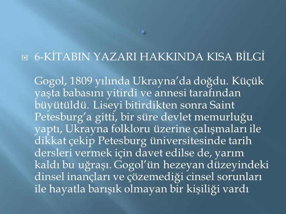  6-KİTABIN YAZARI HAKKINDA KISA BİLGİ Gogol, 1809 yılında Ukrayna'da doğdu. Küçük yaşta babasını yitirdi ve annesi tarafından büyütüldü. Liseyi bitir