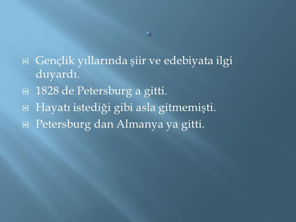  Gençlik yıllarında şiir ve edebiyata ilgi duyardı.  1828 de Petersburg a gitti.  Hayatı istediği gibi asla gitmemişti.  Petersburg dan Almanya ya