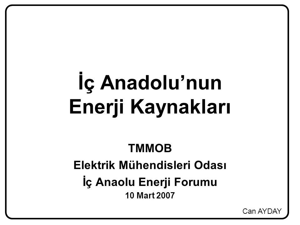 Can AYDAY İç Anadolu'nun Enerji Kaynakları TMMOB Elektrik Mühendisleri Odası İç Anaolu Enerji Forumu 10 Mart 2007