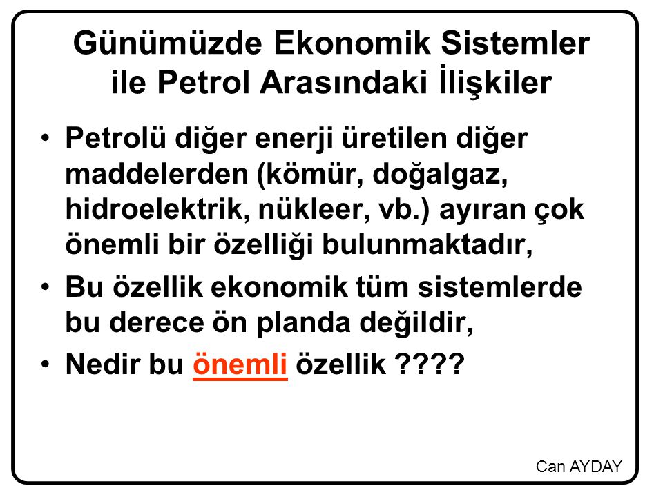 Can AYDAY Günümüzde Ekonomik Sistemler ile Petrol Arasındaki İlişkiler Petrolü diğer enerji üretilen diğer maddelerden (kömür, doğalgaz, hidroelektrik, nükleer, vb.) ayıran çok önemli bir özelliği bulunmaktadır, Bu özellik ekonomik tüm sistemlerde bu derece ön planda değildir, Nedir bu önemli özellik ????