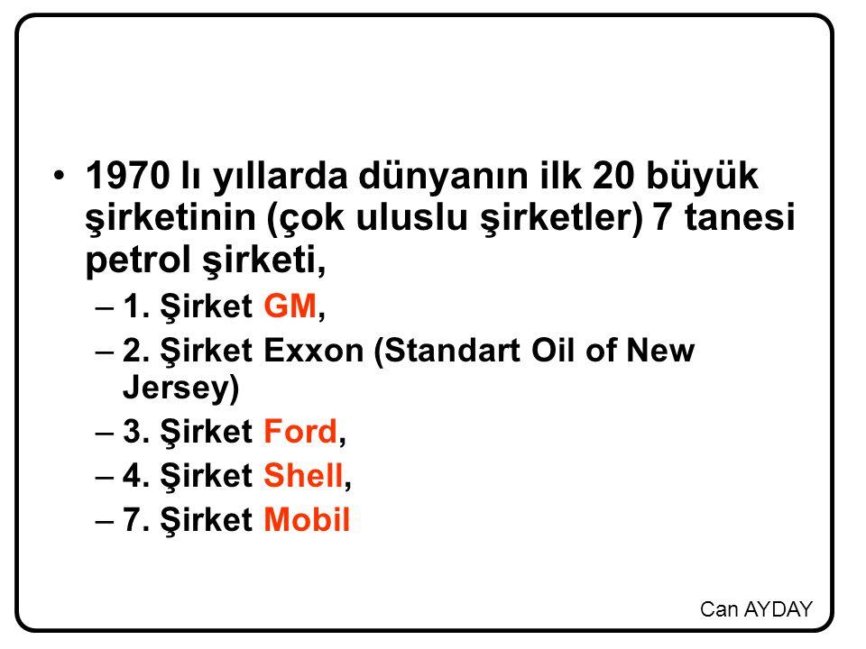 Can AYDAY 1970 lı yıllarda dünyanın ilk 20 büyük şirketinin (çok uluslu şirketler) 7 tanesi petrol şirketi, –1. Şirket GM, –2. Şirket Exxon (Standart