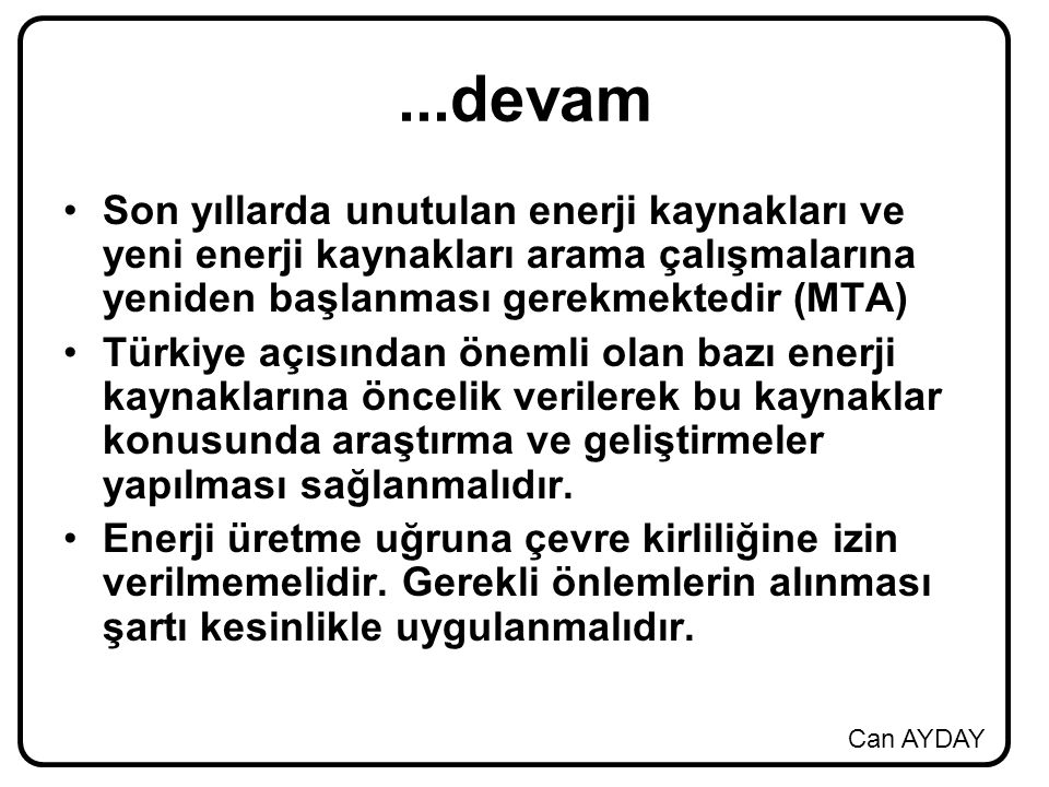 Can AYDAY...devam Son yıllarda unutulan enerji kaynakları ve yeni enerji kaynakları arama çalışmalarına yeniden başlanması gerekmektedir (MTA) Türkiye açısından önemli olan bazı enerji kaynaklarına öncelik verilerek bu kaynaklar konusunda araştırma ve geliştirmeler yapılması sağlanmalıdır.