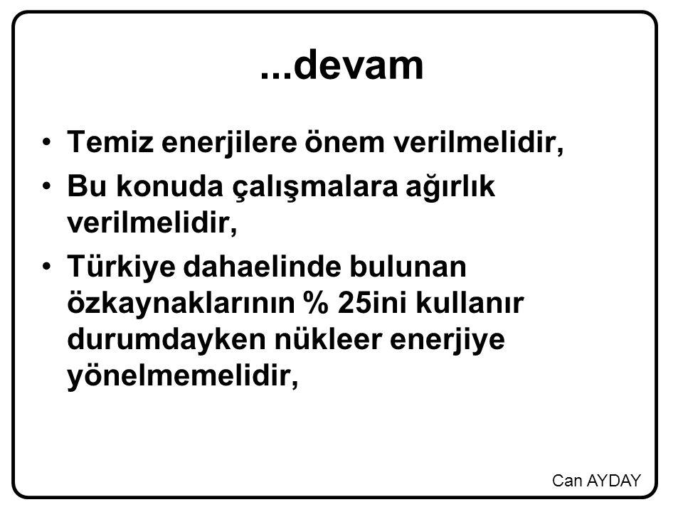 Can AYDAY...devam Temiz enerjilere önem verilmelidir, Bu konuda çalışmalara ağırlık verilmelidir, Türkiye dahaelinde bulunan özkaynaklarının % 25ini kullanır durumdayken nükleer enerjiye yönelmemelidir,