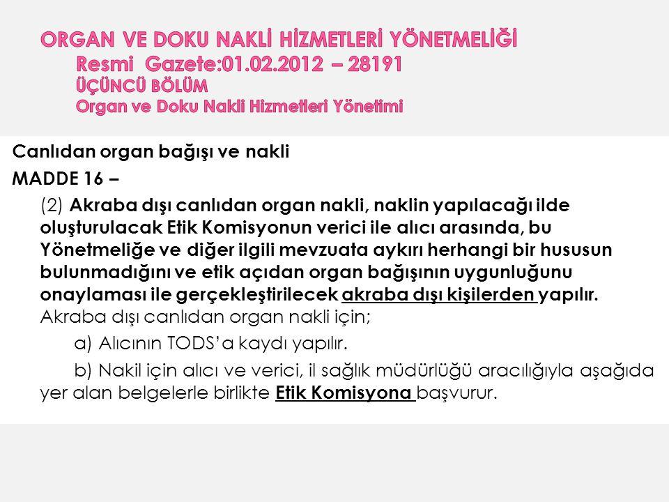 Canlıdan organ bağışı ve nakli MADDE 16 – (2) Akraba dışı canlıdan organ nakli, naklin yapılacağı ilde oluşturulacak Etik Komisyonun verici ile alıcı