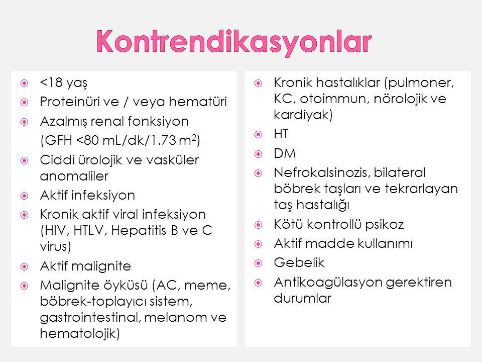  <18 yaş  Proteinüri ve / veya hematüri  Azalmış renal fonksiyon (GFH <80 mL/dk/1.73 m 2 )  Ciddi ürolojik ve vasküler anomaliler  Aktif infeksiyon  Kronik aktif viral infeksiyon (HIV, HTLV, Hepatitis B ve C virus)  Aktif malignite  Malignite öyküsü (AC, meme, böbrek-toplayıcı sistem, gastrointestinal, melanom ve hematolojik)  Kronik hastalıklar (pulmoner, KC, otoimmun, nörolojik ve kardiyak)  HT  DM  Nefrokalsinozis, bilateral böbrek taşları ve tekrarlayan taş hastalığı  Kötü kontrollü psikoz  Aktif madde kullanımı  Gebelik  Antikoagülasyon gerektiren durumlar