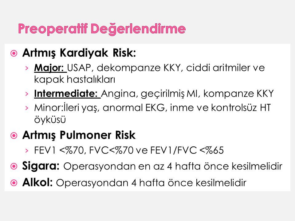  Artmış Kardiyak Risk: › Major: USAP, dekompanze KKY, ciddi aritmiler ve kapak hastalıkları › Intermediate: Angina, geçirilmiş MI, kompanze KKY › Minor:İleri yaş, anormal EKG, inme ve kontrolsüz HT öyküsü  Artmış Pulmoner Risk › FEV1 <%70, FVC<%70 ve FEV1/FVC <%65  Sigara: Operasyondan en az 4 hafta önce kesilmelidir  Alkol: Operasyondan 4 hafta önce kesilmelidir