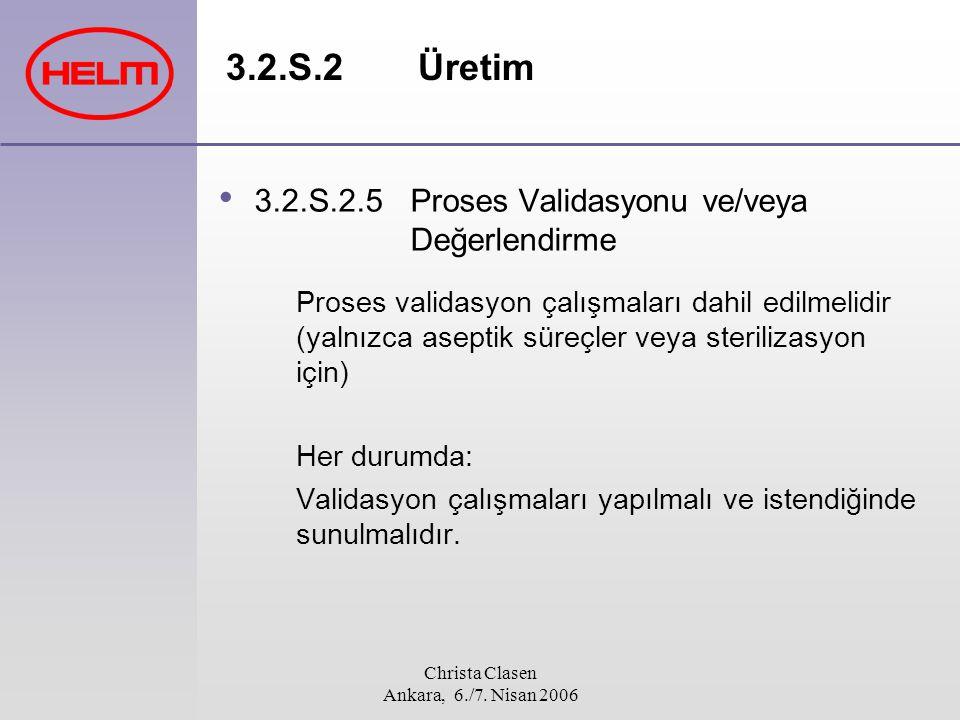 Christa Clasen Ankara, 6./7. Nisan 2006 3.2.S.2Üretim 3.2.S.2.5Proses Validasyonu ve/veya Değerlendirme Proses validasyon çalışmaları dahil edilmelidi