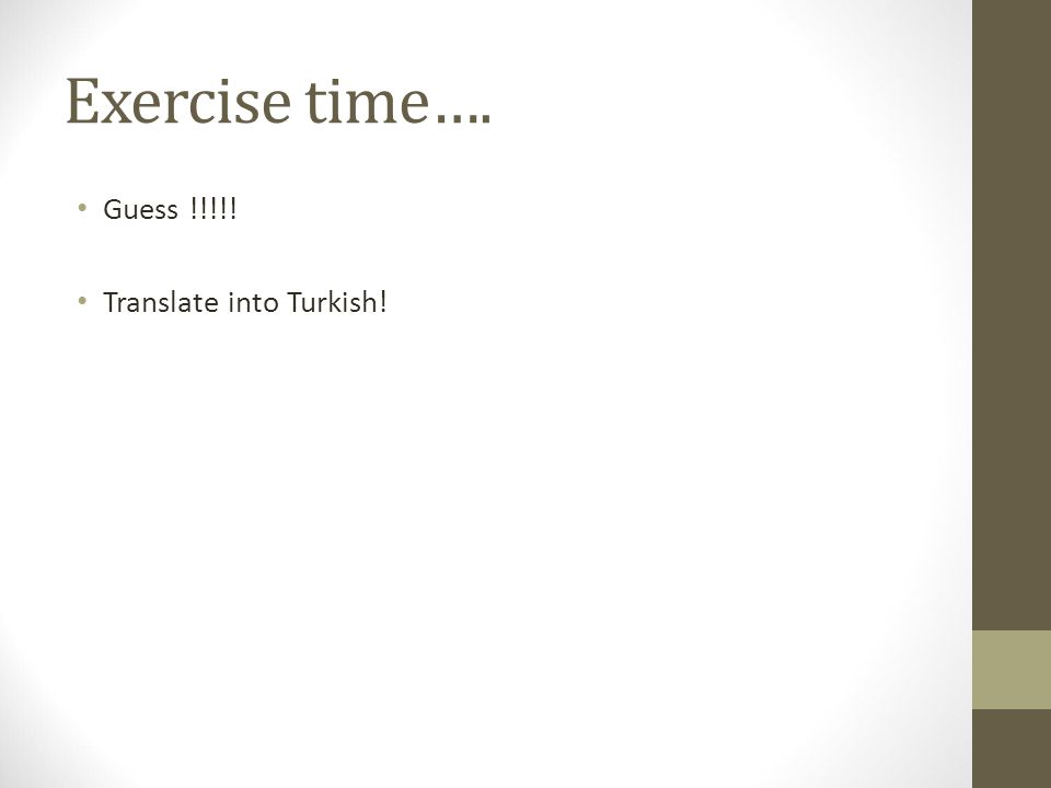 Exercise time…. Guess !!!!! Translate into Turkish!