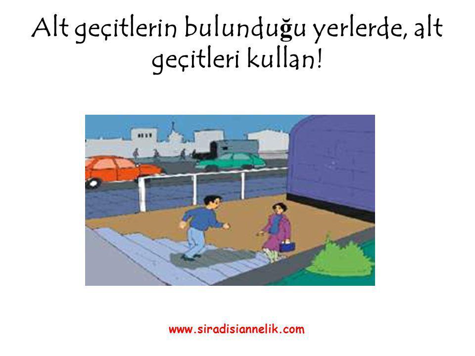 Alt geçitlerin bulundu ğ u yerlerde, alt geçitleri kullan! www.siradisiannelik.com