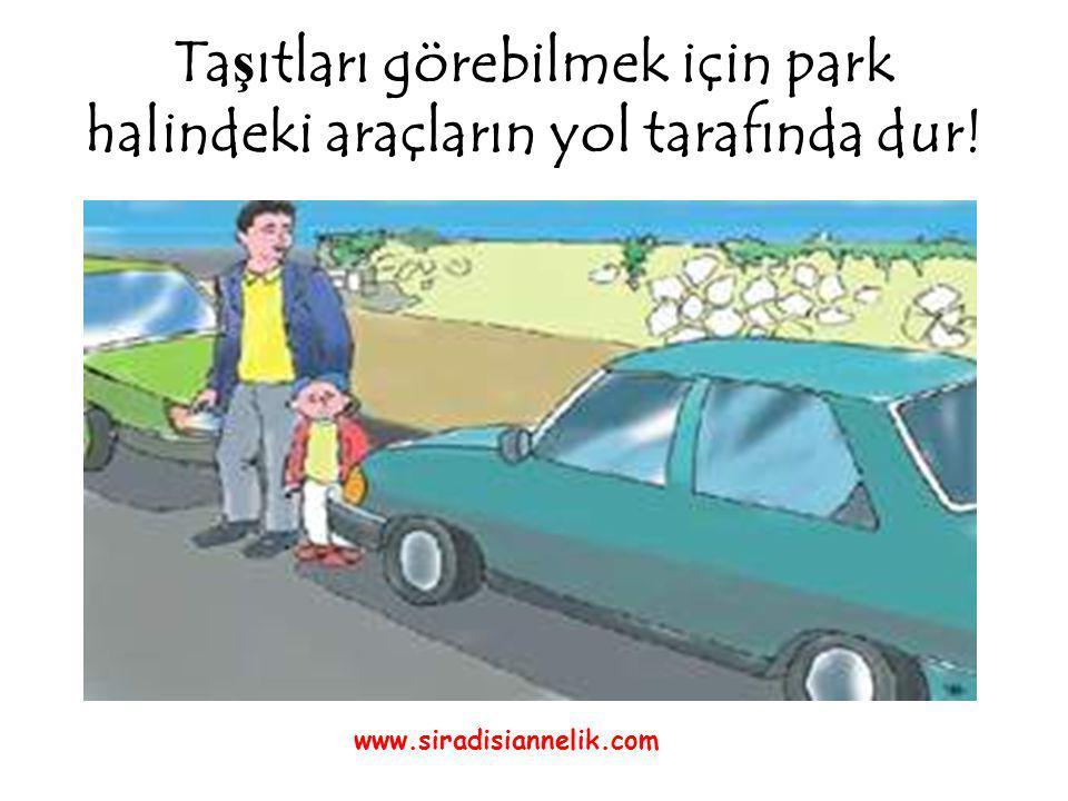 Ta ş ıtları görebilmek için park halindeki araçların yol tarafında dur! www.siradisiannelik.com