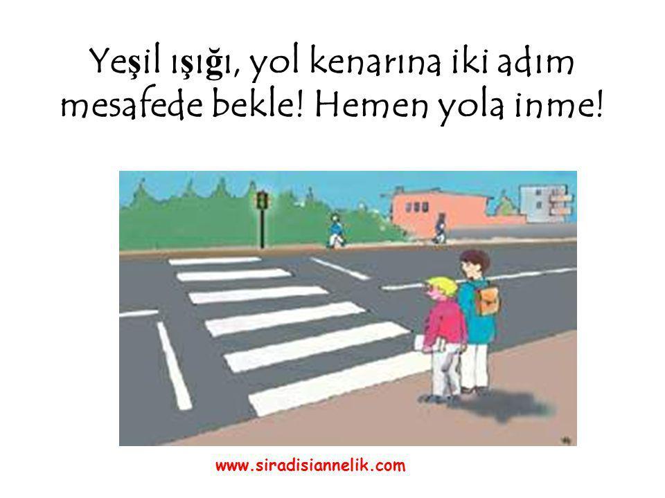 Ye ş il ı ş ı ğ ı, yol kenarına iki adım mesafede bekle! Hemen yola inme! www.siradisiannelik.com