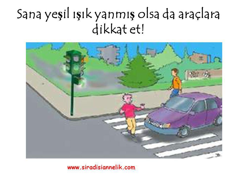 Sana ye ş il ı ş ık yanmı ş olsa da araçlara dikkat et! www.siradisiannelik.com