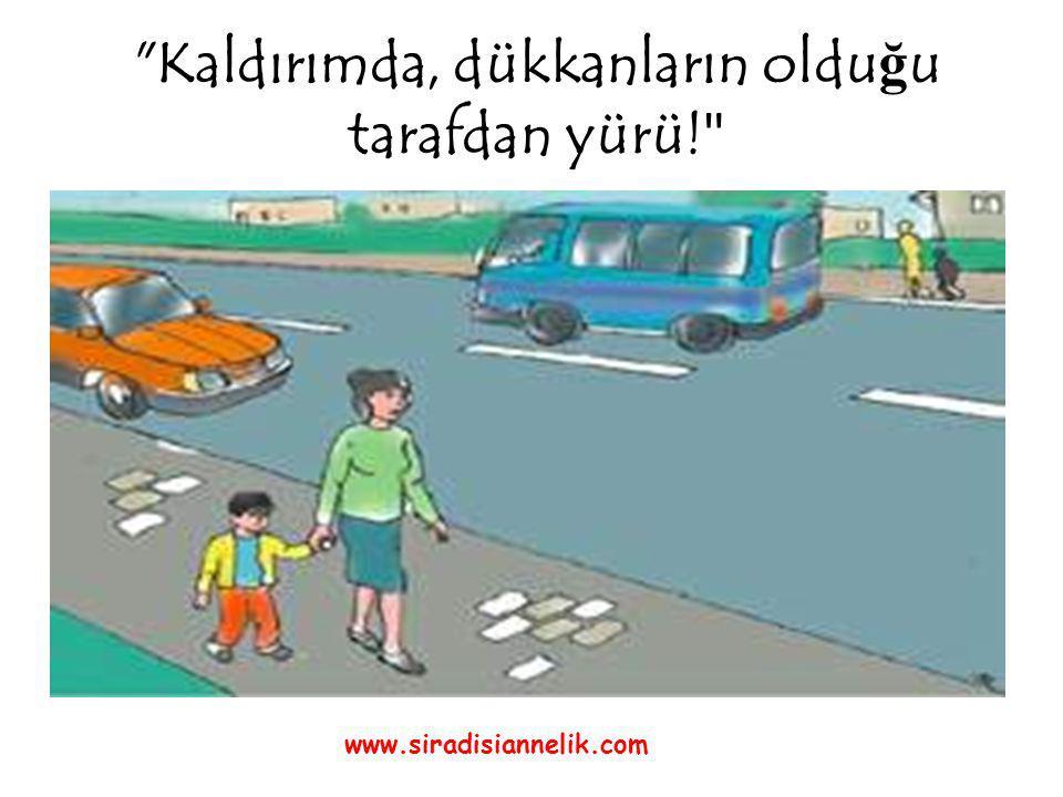 Kaldırımda, dükkanların oldu ğ u tarafdan yürü! www.siradisiannelik.com