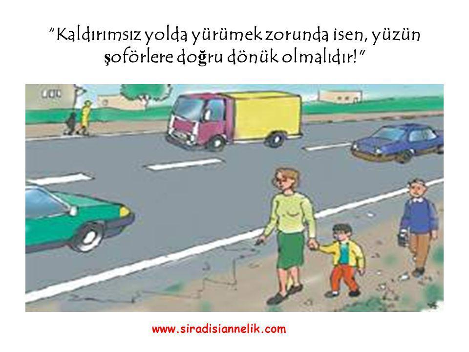 Kaldırımsız yolda yürümek zorunda isen, yüzün ş oförlere do ğ ru dönük olmalıdır! www.siradisiannelik.com