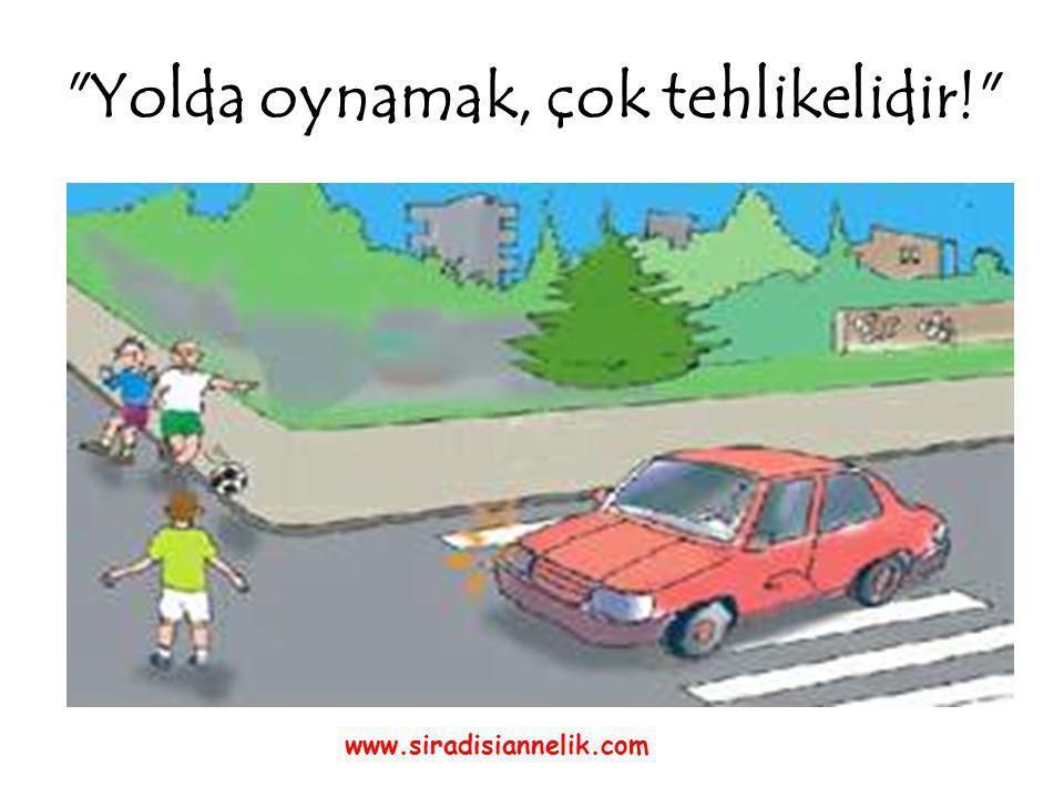 Yolda oynamak, çok tehlikelidir! www.siradisiannelik.com