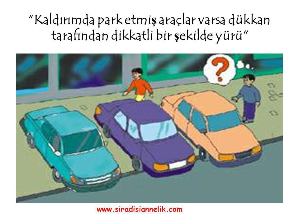 Kaldırımda park etmi ş araçlar varsa dükkan tarafından dikkatli bir ş ekilde yürü www.siradisiannelik.com