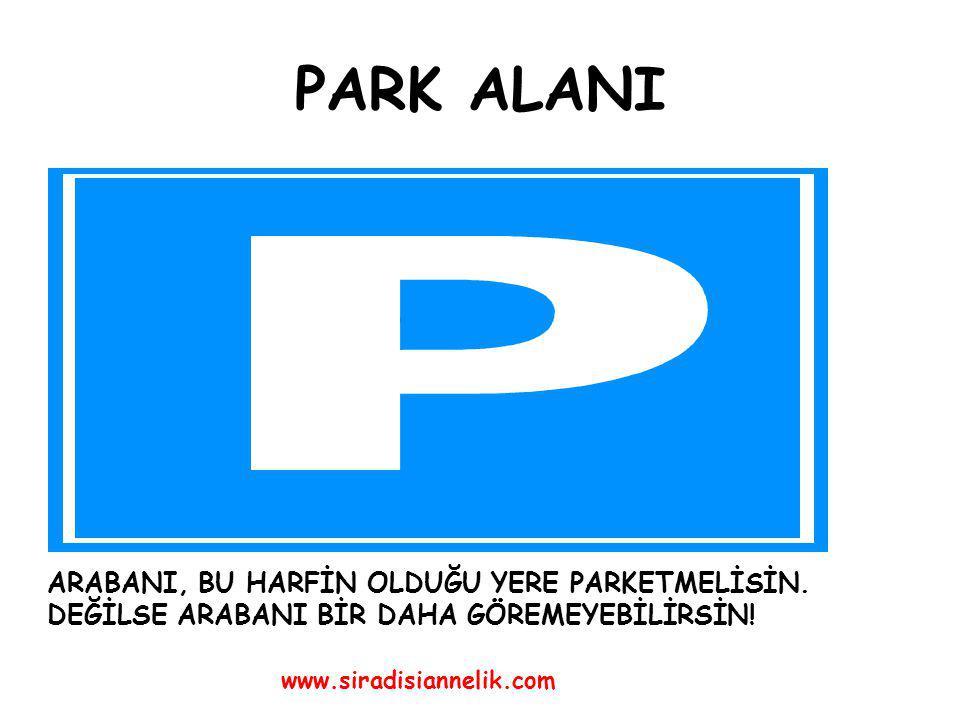 PARK ALANI ARABANI, BU HARFİN OLDUĞU YERE PARKETMELİSİN.
