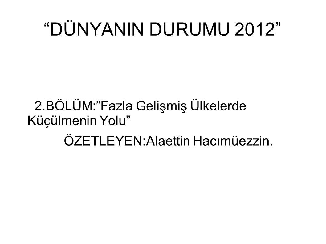 DÜNYANIN DURUMU 2012 2.BÖLÜM: Fazla Gelişmiş Ülkelerde Küçülmenin Yolu ÖZETLEYEN:Alaettin Hacımüezzin.