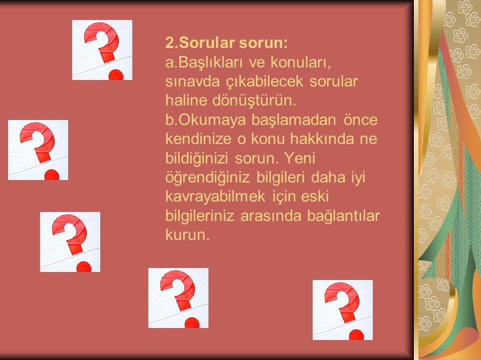 2.Sorular sorun: a.Başlıkları ve konuları, sınavda çıkabilecek sorular haline dönüştürün. b.Okumaya başlamadan önce kendinize o konu hakkında ne bildi