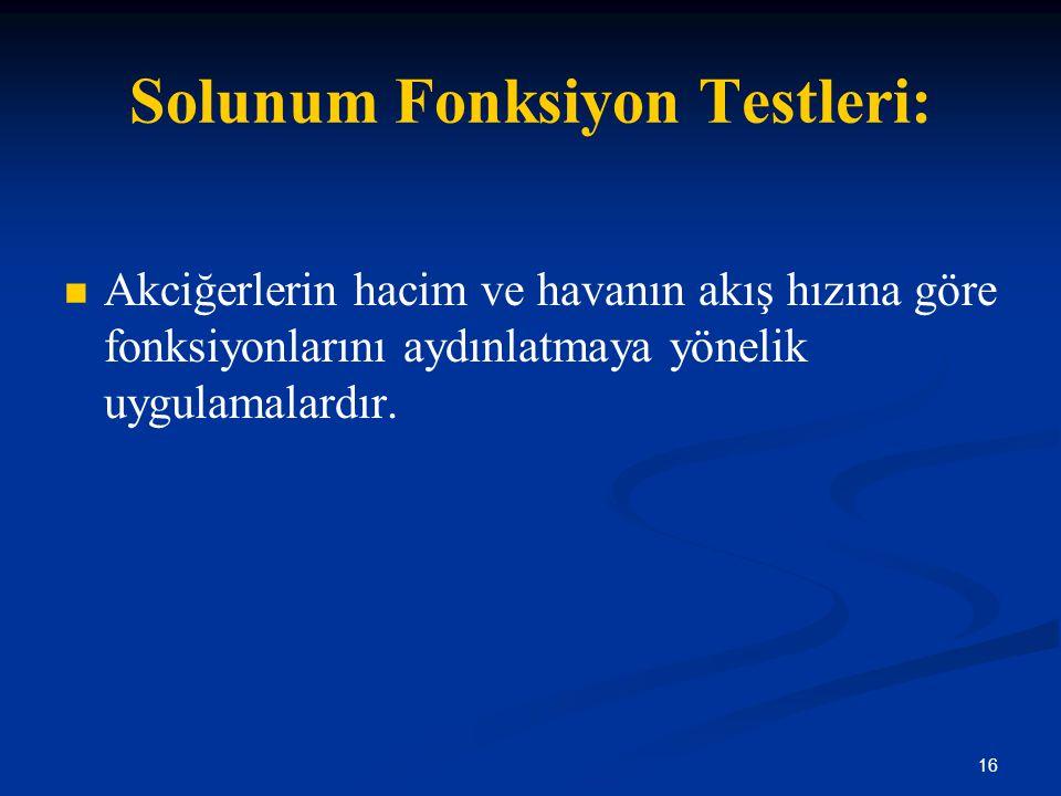 16 Solunum Fonksiyon Testleri: Akciğerlerin hacim ve havanın akış hızına göre fonksiyonlarını aydınlatmaya yönelik uygulamalardır.
