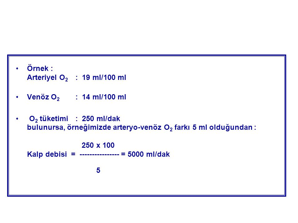 Örnek : Arteriyel O 2 : 19 ml/100 ml Venöz O 2 : 14 ml/100 ml O 2 tüketimi : 250 ml/dak bulunursa, örneğimizde arteryo-venöz O 2 farkı 5 ml olduğundan