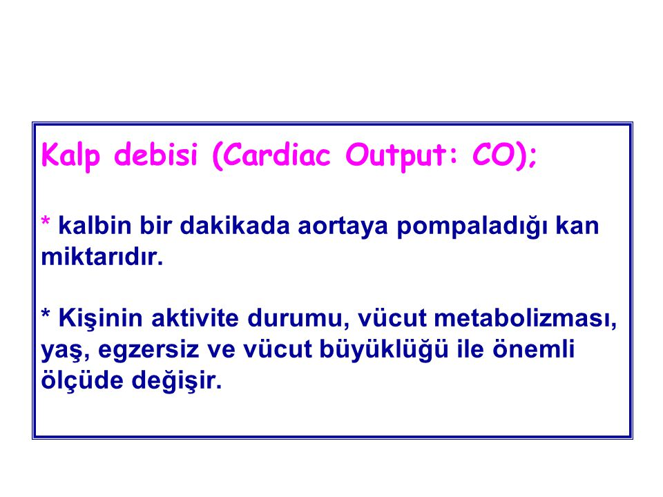 Kalp debisi (Cardiac Output: CO); * kalbin bir dakikada aortaya pompaladığı kan miktarıdır. * Kişinin aktivite durumu, vücut metabolizması, yaş, egzer
