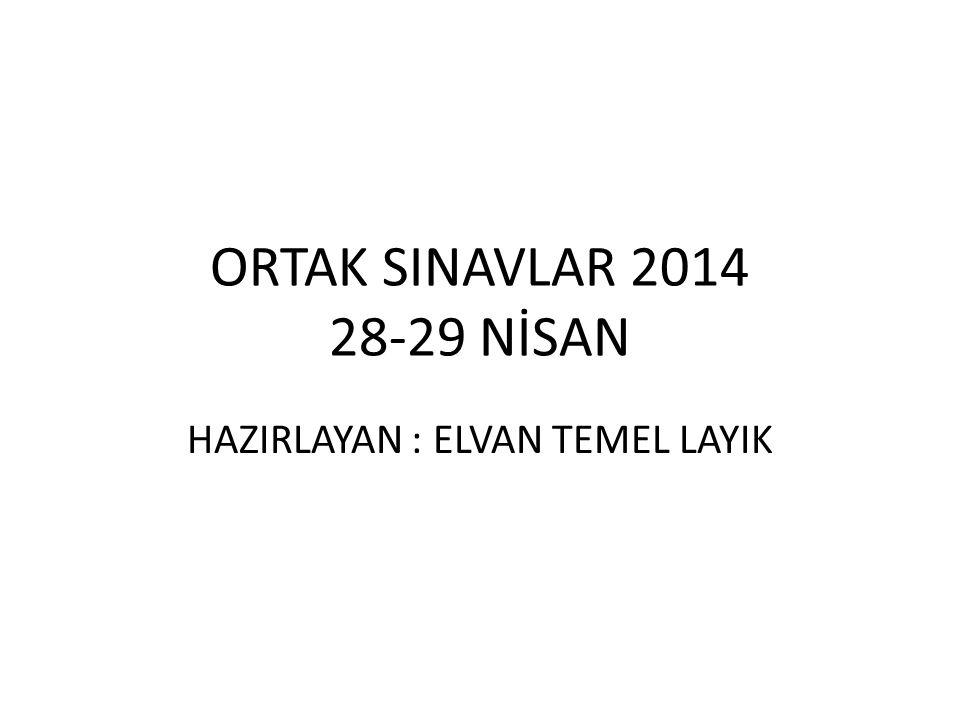 ORTAK SINAVLAR 2014 28-29 NİSAN HAZIRLAYAN : ELVAN TEMEL LAYIK