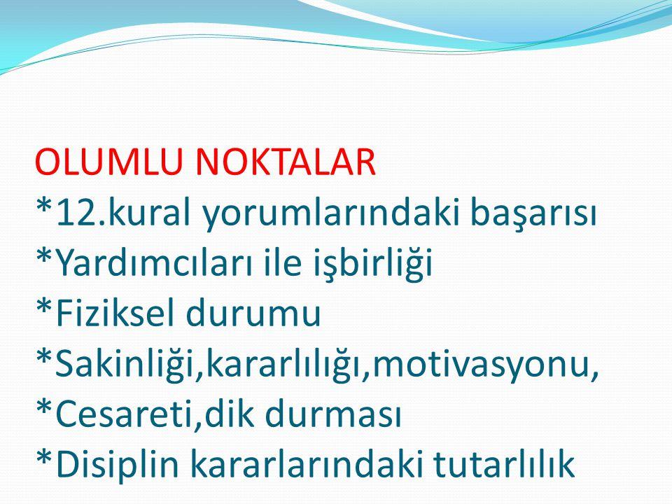 OLUMLU NOKTALAR *12.kural yorumlarındaki başarısı *Yardımcıları ile işbirliği *Fiziksel durumu *Sakinliği,kararlılığı,motivasyonu, *Cesareti,dik durma